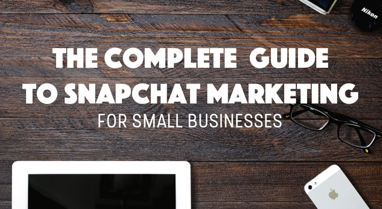 The Complete Guide to Snapchat Marketing for Small Businesses 2